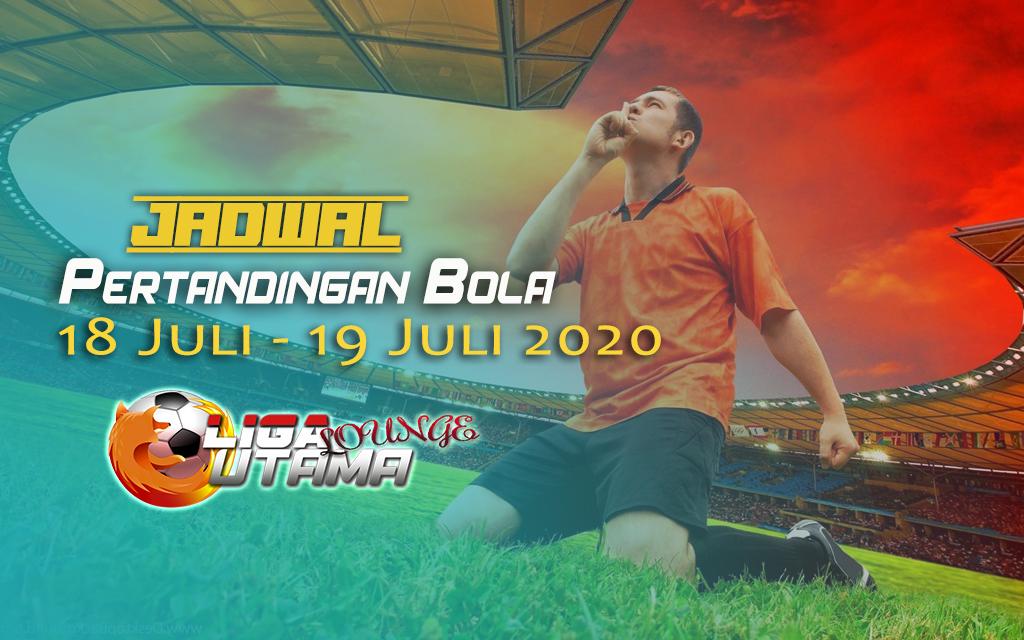 JADWAL PERTANDINGAN BOLA 18 – 19 JULI 2020
